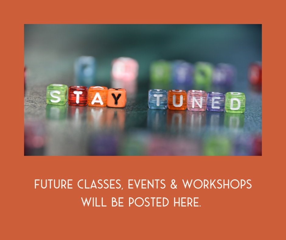 Future Classes, Events & Workshops will be posted here.